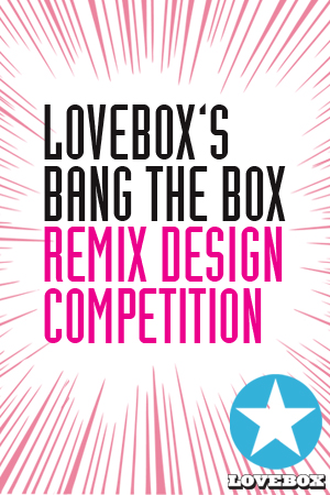 LOVEBOX'S BANG THE BOX REMIX DESIGN COMPETITION