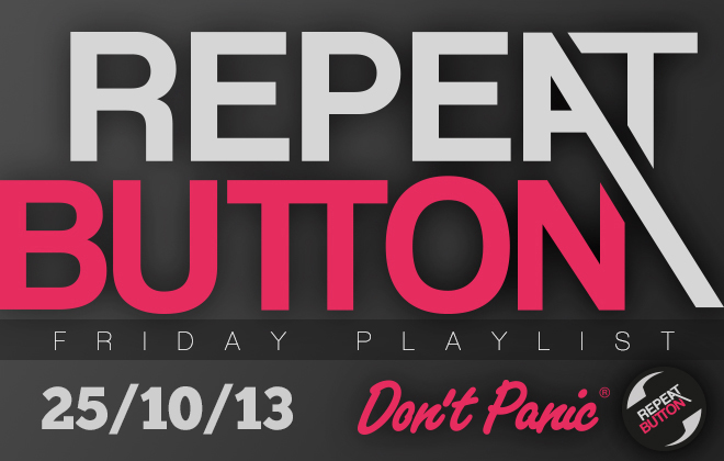 Don't Panic Repeat Button Friday Playlist 25/10/13